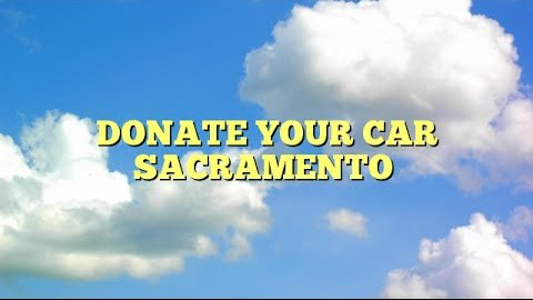 Donate your car Sacramento 7
